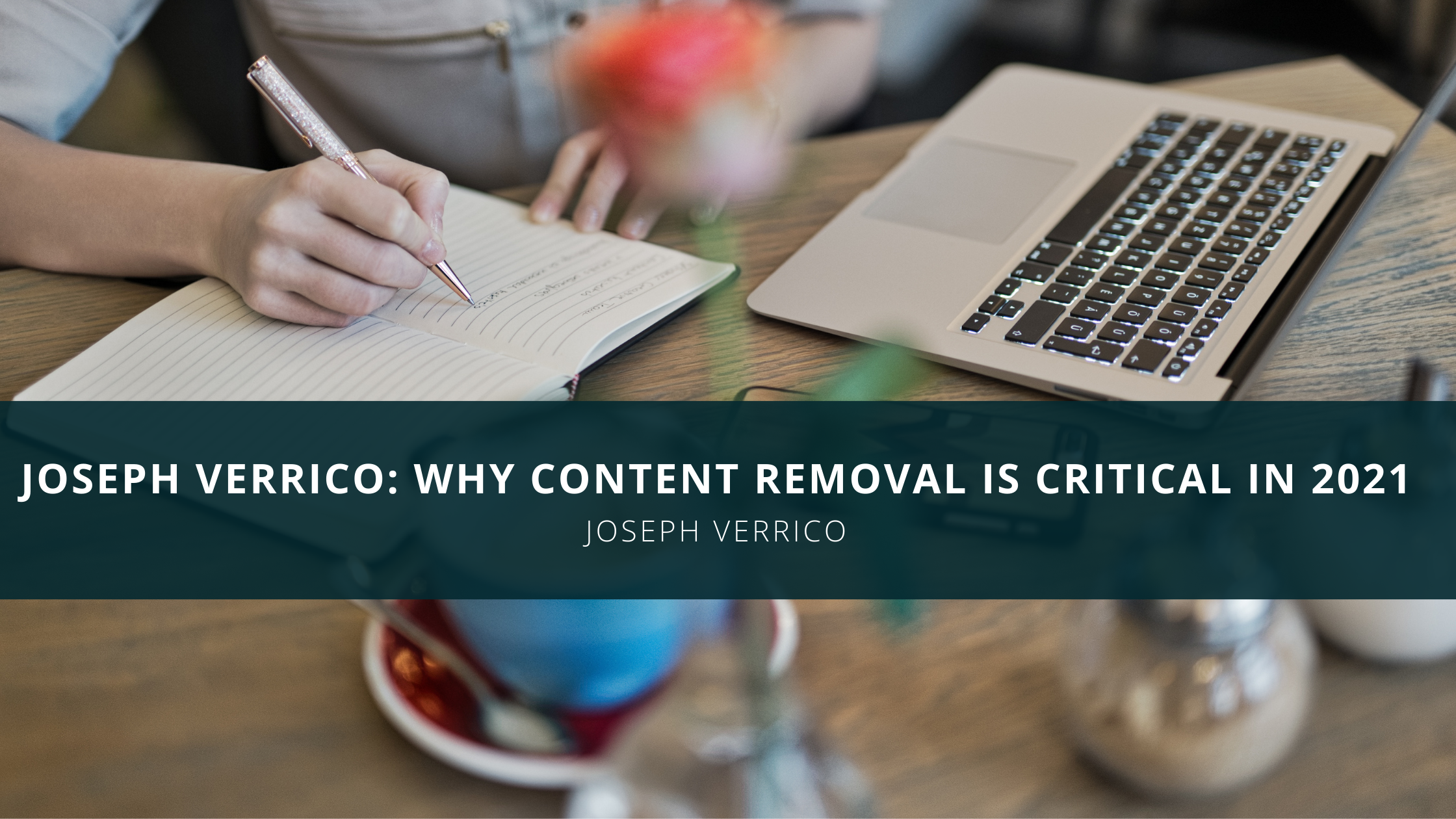 Joseph Verrico: Why Content Removal is Critical in 2021