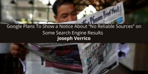 """Joseph Verrico: Google Plans To Show a Notice About """"No Reliable Sources"""" on Some Search Engine Results"""