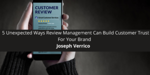 Joseph Verrico: 5 Unexpected Ways Review Management Can Build Customer Trust For Your Brand